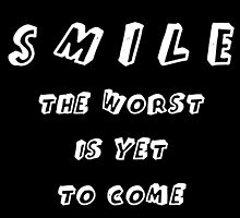 SMILE THE WORST IS YET TO COME by alyssadesigns