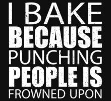 I Bake Because Punching People Is Frowned Upon - Custom Tshirts by custom111