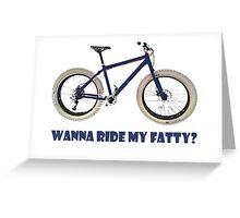 wanna ride my fatty? Greeting Card