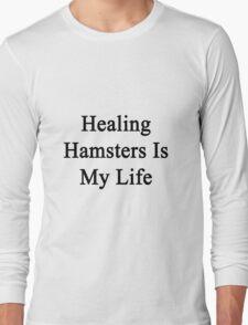 Healing Hamsters Is My Life  Long Sleeve T-Shirt