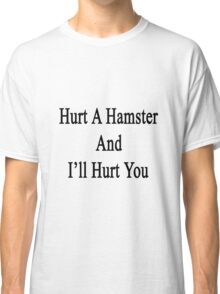 Hurt A Hamster And I'll Hurt You  Classic T-Shirt