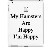 If My Hamsters Are Happy I'm Happy  iPad Case/Skin