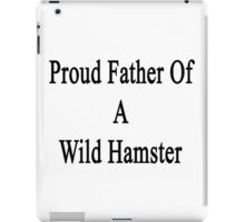 Proud Father Of A Wild Hamster  iPad Case/Skin