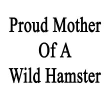 Proud Mother Of A Wild Hamster  by supernova23