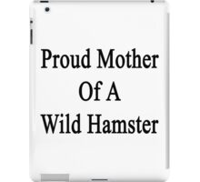 Proud Mother Of A Wild Hamster  iPad Case/Skin
