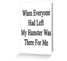 When Everyone Had Left My Hamster Was There For Me  Greeting Card