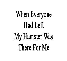 When Everyone Had Left My Hamster Was There For Me  Photographic Print