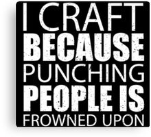 I Craft Because Punching People Is Frowned Upon - Custom Tshirts Canvas Print