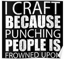 I Craft Because Punching People Is Frowned Upon - Custom Tshirts Poster