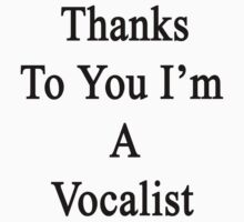 Thanks To You I'm A Vocalist  T-Shirt