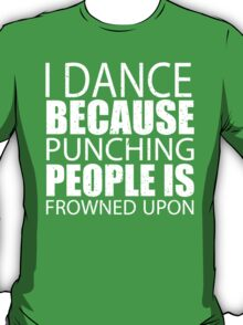 I Dance Because Punching People Is Frowned Upon - Custom Tshirts T-Shirt