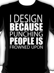 I Design Because Punching People Is Frowned Upon - Custom Tshirts T-Shirt