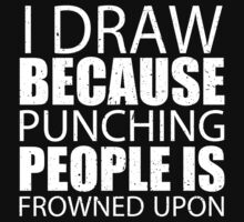 I Draw Because Punching People Is Frowned Upon - Custom Tshirts by custom111