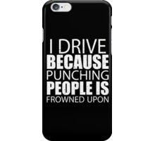 I Drive Because Punching People Is Frowned Upon - Custom Tshirts iPhone Case/Skin