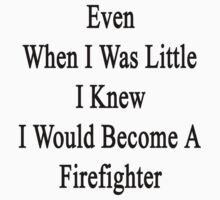 Even When I Was Little I Knew I Would Become A Firefighter  by supernova23