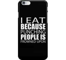 I Eat Because Punching People Is Frowned Upon - Custom Tshirts iPhone Case/Skin
