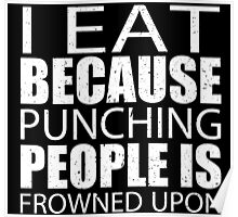 I Eat Because Punching People Is Frowned Upon - Custom Tshirts Poster