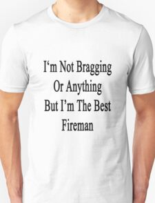 I'm Not Bragging Or Anything But I'm The Best Fireman  Unisex T-Shirt