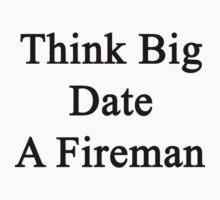 Think Big Date A Fireman  by supernova23