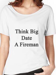 Think Big Date A Fireman  Women's Relaxed Fit T-Shirt