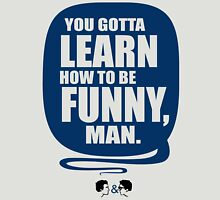 You Gotta Learn How To Be Funny Man Unisex T-Shirt