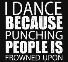 I Dance Because Punching People Is Frowned Upon - TShirts & Hoodies by custom333