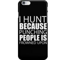 I Hunt Because Punching People Is Frowned Upon - TShirts & Hoodies iPhone Case/Skin