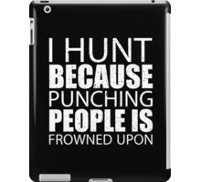 I Hunt Because Punching People Is Frowned Upon - TShirts & Hoodies iPad Case/Skin