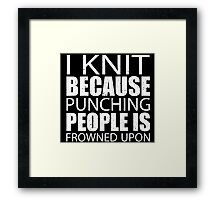 I Knit Because Punching People Is Frowned Upon - TShirts & Hoodies Framed Print