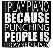 I Play Piano Because Punching People Is Frowned Upon - TShirts & Hoodies Poster