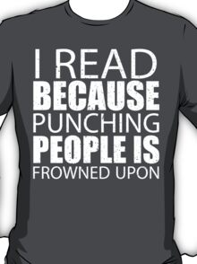 I Read Because Punching People Is Frowned Upon - TShirts & Hoodies T-Shirt