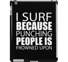 I Surf Because Punching People Is Frowned Upon - TShirts & Hoodies iPad Case/Skin