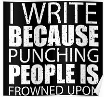 I Write Because Punching People Is Frowned Upon - TShirts & Hoodies Poster