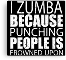 I Zumba Because Punching People Is Frowned Upon - TShirts & Hoodies Canvas Print