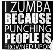 I Zumba Because Punching People Is Frowned Upon - TShirts & Hoodies Poster