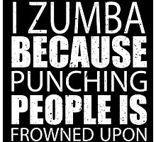 I Zumba Because Punching People Is Frowned Upon - TShirts & Hoodies Photographic Print