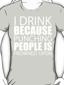 I Drink Because Punching People Is Frowned Upon - TShirts & Hoodies T-Shirt