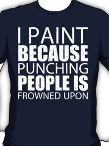 I Paint Because Punching People Is Frowned Upon - TShirts & Hoodies T-Shirt