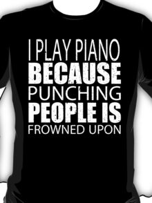 I Play Piano Because Punching People Is Frowned Upon - Custom Tshirts T-Shirt
