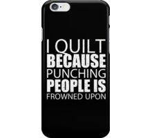 I Quilt Because Punching People Is Frowned Upon - Custom Tshirts iPhone Case/Skin