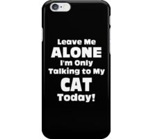 Leave Me Alone I 'm Only Talking To My Cat Today - Funny Tshirts iPhone Case/Skin