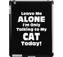 Leave Me Alone I 'm Only Talking To My Cat Today - Funny Tshirts iPad Case/Skin