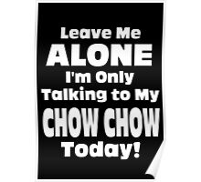 Leave Me Alone I 'm Only Talking To My Chow Chow Today - Funny Tshirts Poster