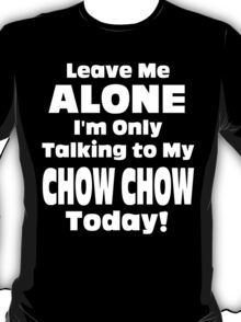 Leave Me Alone I 'm Only Talking To My Chow Chow Today - Funny Tshirts T-Shirt