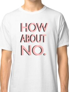 """""""How About No"""" Classic T-Shirt"""