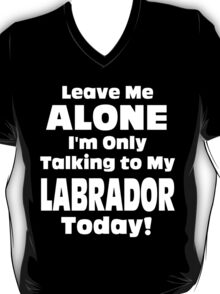 Leave Me Alone I 'm Only Talking To My Labrador Today - Funny Tshirts T-Shirt