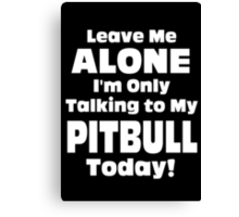 Leave Me Alone I 'm Only Talking To My Pit Bull Today - Funny Tshirts Canvas Print