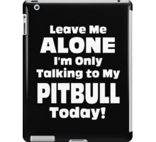 Leave Me Alone I 'm Only Talking To My Pit Bull Today - Funny Tshirts iPad Case/Skin