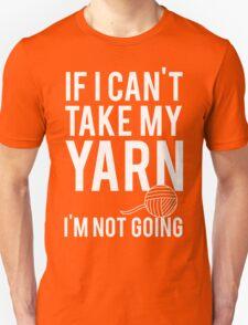 If I Can't Take My Yarn I'm Not Going Unisex T-Shirt