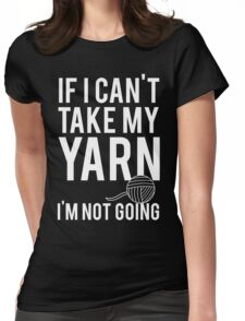 If I Can't Take My Yarn I'm Not Going Womens Fitted T-Shirt